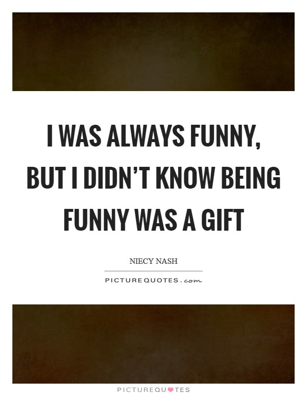 I was always funny, but I didn't know being funny was a gift Picture Quote #1