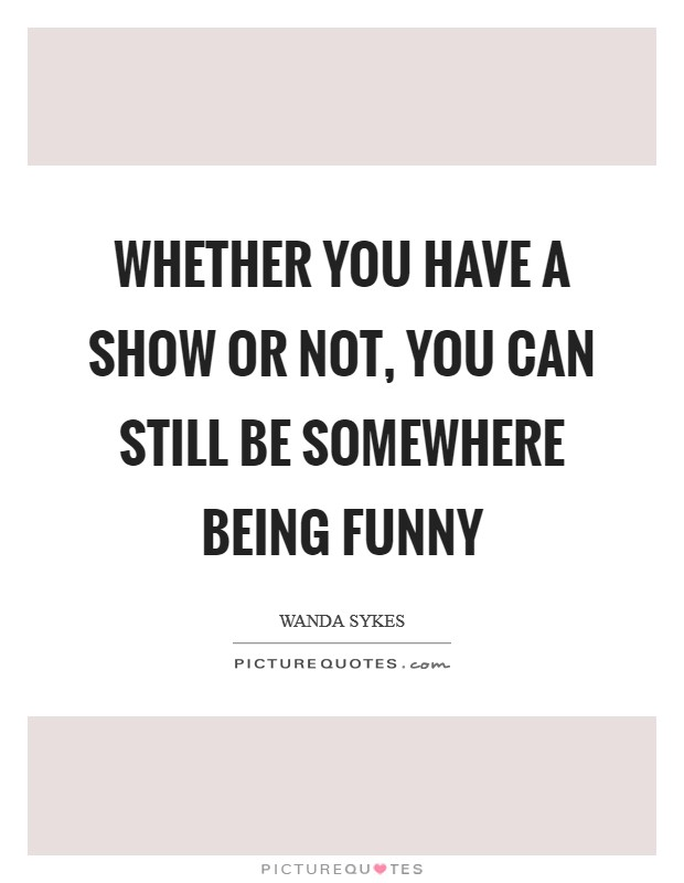 Whether you have a show or not, you can still be somewhere being funny Picture Quote #1