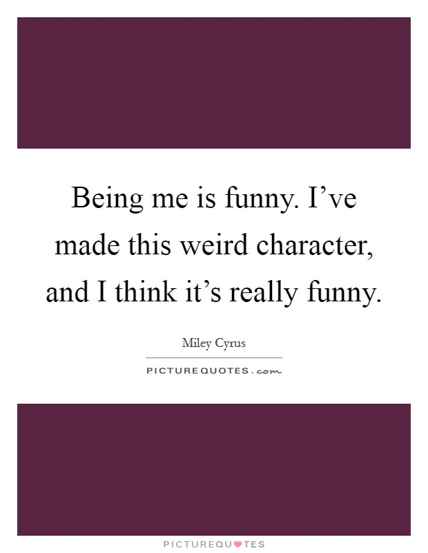 Being me is funny. I've made this weird character, and I think it's really funny Picture Quote #1