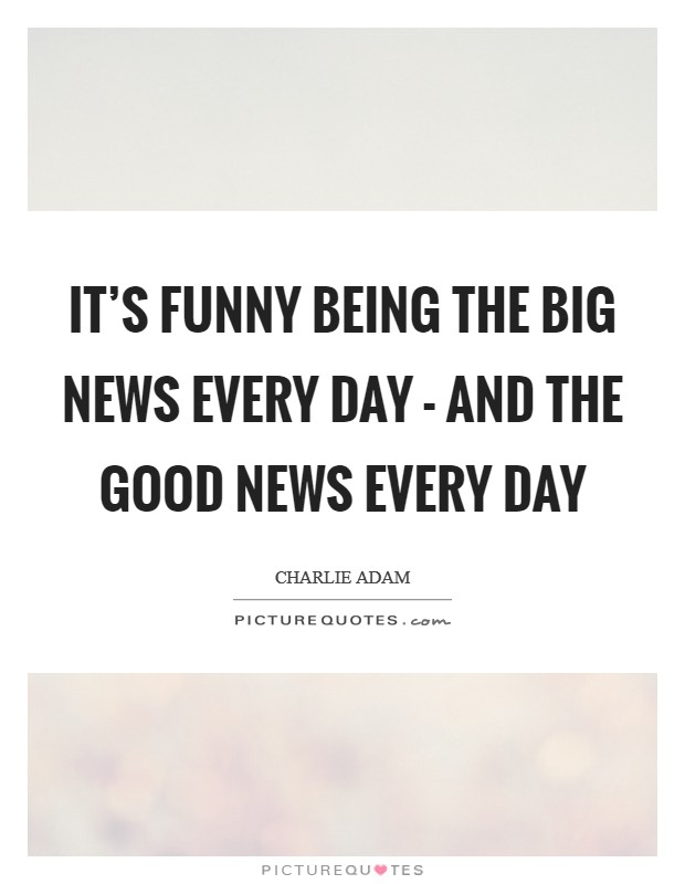 It's funny being the big news every day - and the good news every day Picture Quote #1