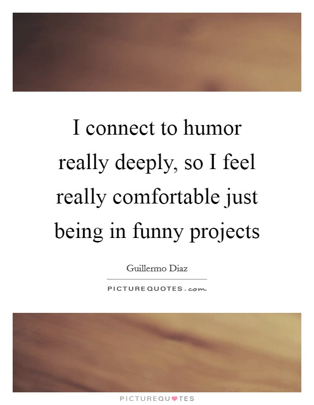 I connect to humor really deeply, so I feel really comfortable just being in funny projects Picture Quote #1