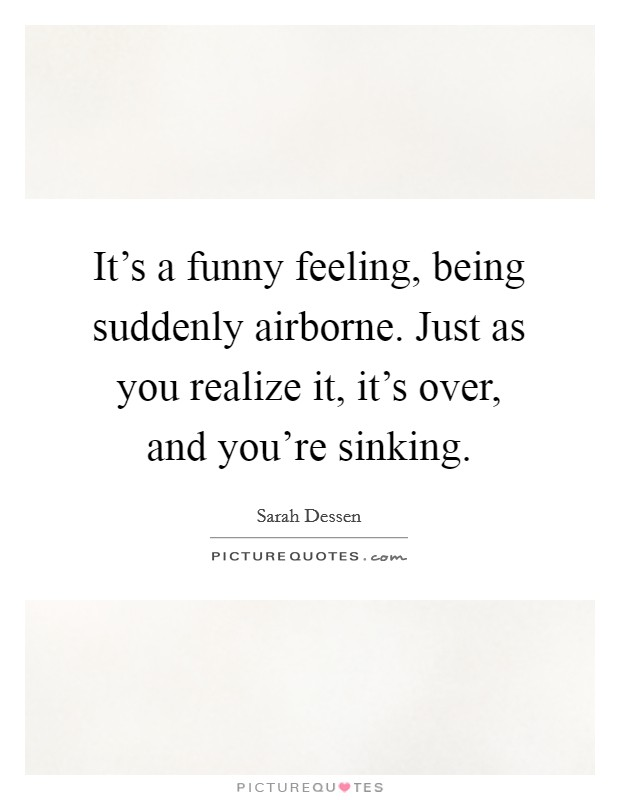 It's a funny feeling, being suddenly airborne. Just as you realize it, it's over, and you're sinking Picture Quote #1