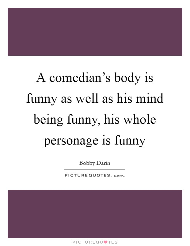 A comedian's body is funny as well as his mind being funny, his whole personage is funny Picture Quote #1