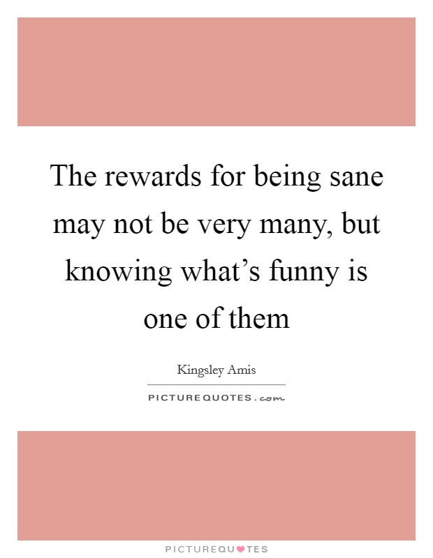 The rewards for being sane may not be very many, but knowing what's funny is one of them Picture Quote #1