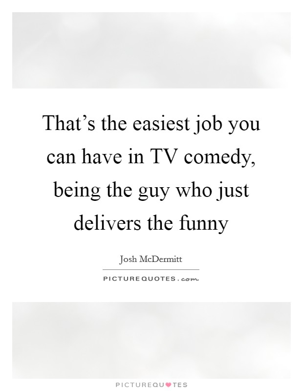 That's the easiest job you can have in TV comedy, being the guy who just delivers the funny Picture Quote #1