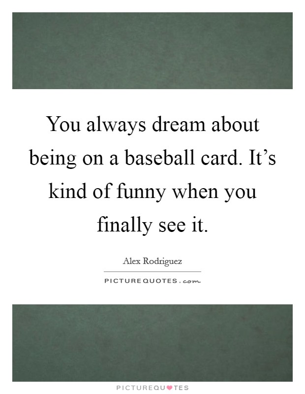You always dream about being on a baseball card. It's kind of funny when you finally see it Picture Quote #1