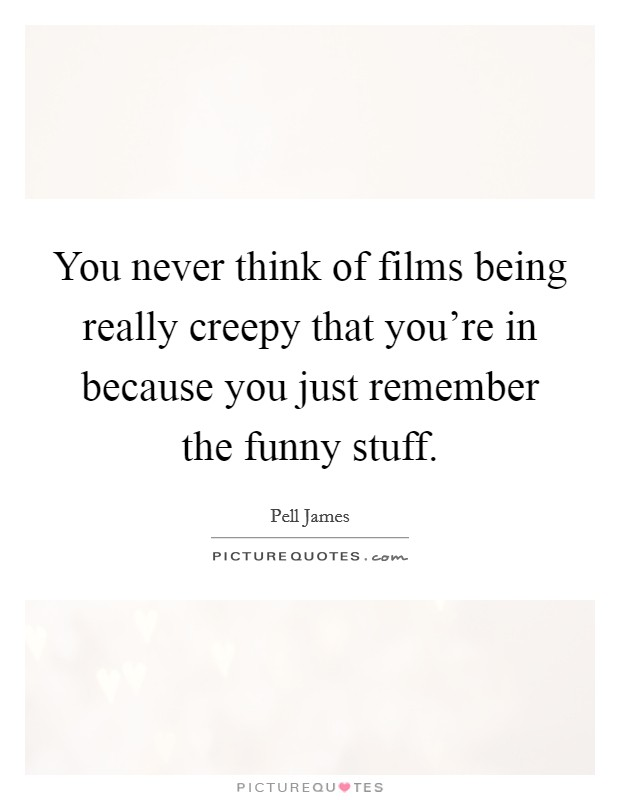 You never think of films being really creepy that you're in because you just remember the funny stuff. Picture Quote #1