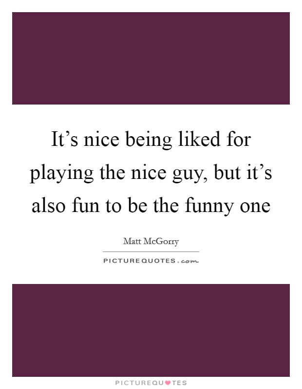 It's nice being liked for playing the nice guy, but it's also fun to be the funny one Picture Quote #1