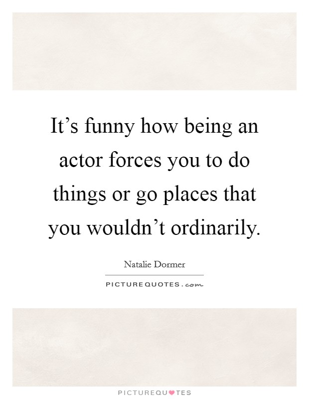It's funny how being an actor forces you to do things or go places that you wouldn't ordinarily Picture Quote #1