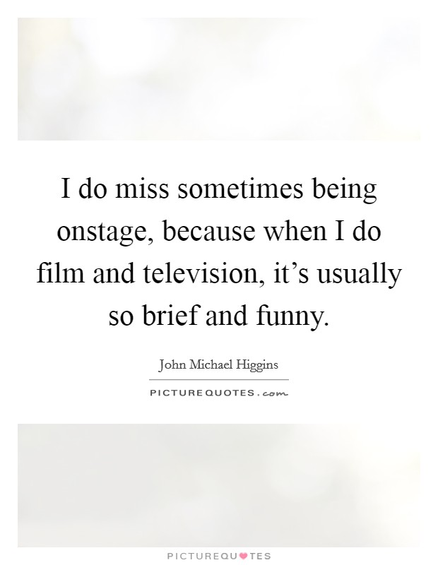 I do miss sometimes being onstage, because when I do film and television, it's usually so brief and funny Picture Quote #1