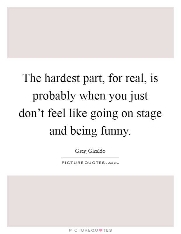 The hardest part, for real, is probably when you just don't feel like going on stage and being funny Picture Quote #1