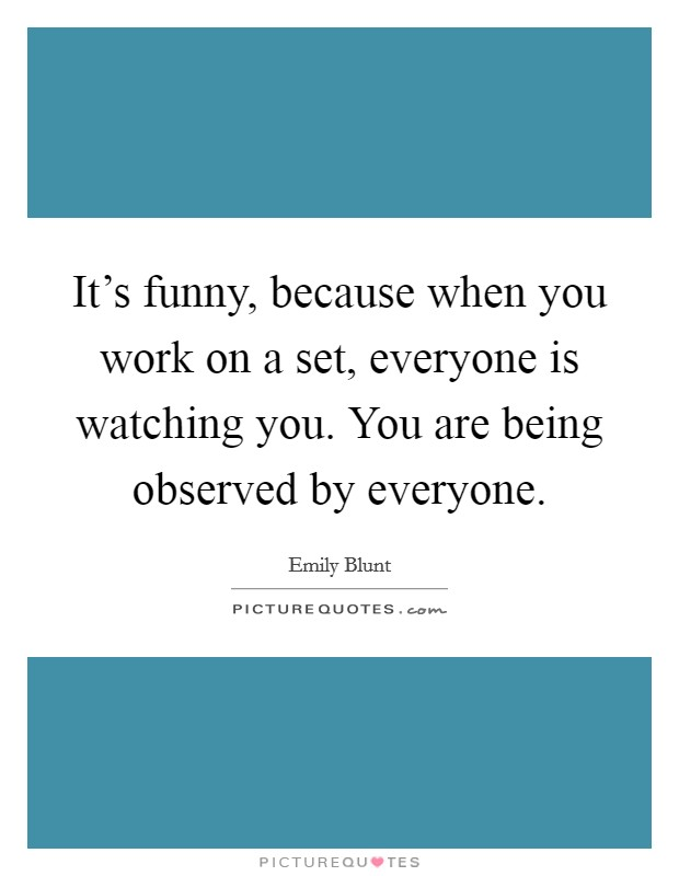 It's funny, because when you work on a set, everyone is watching you. You are being observed by everyone Picture Quote #1