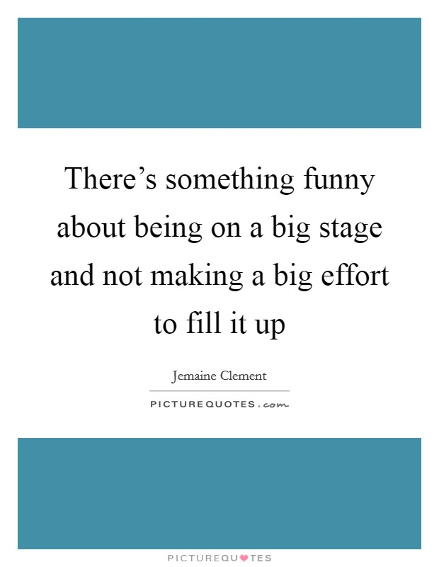 There's something funny about being on a big stage and not making a big effort to fill it up Picture Quote #1