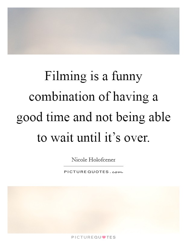 Filming is a funny combination of having a good time and not being able to wait until it's over Picture Quote #1