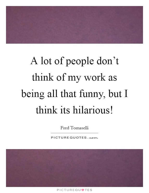 A lot of people don't think of my work as being all that funny, but I think its hilarious! Picture Quote #1