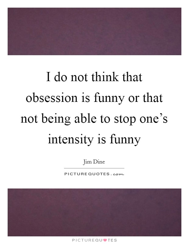 I do not think that obsession is funny or that not being able to stop one's intensity is funny Picture Quote #1