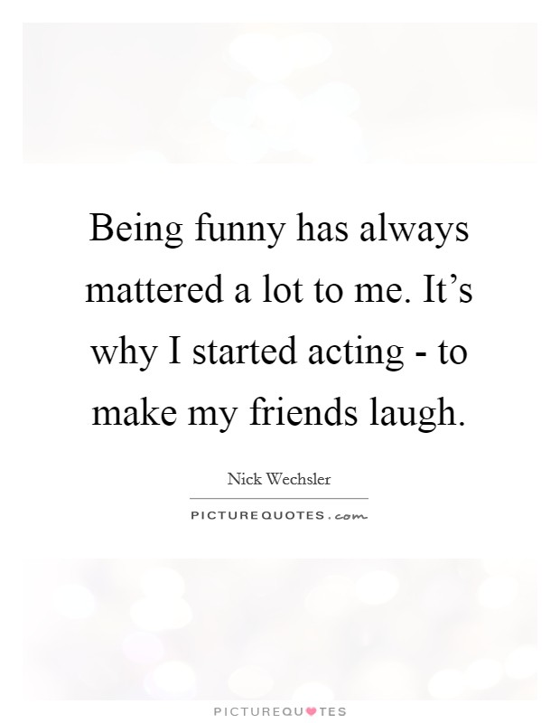 Being funny has always mattered a lot to me. It's why I started acting - to make my friends laugh Picture Quote #1
