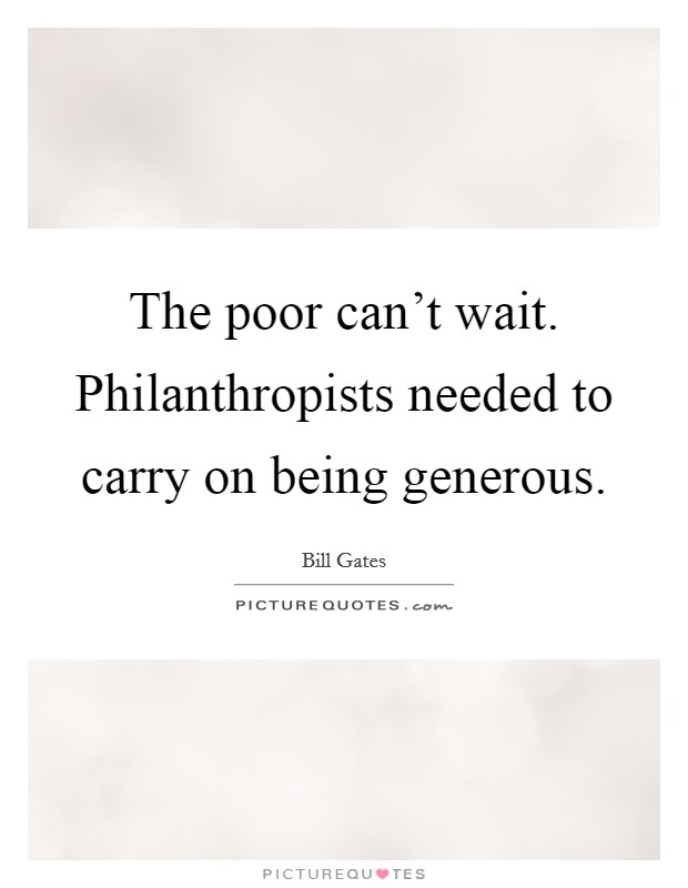 The poor can't wait. Philanthropists needed to carry on being generous Picture Quote #1