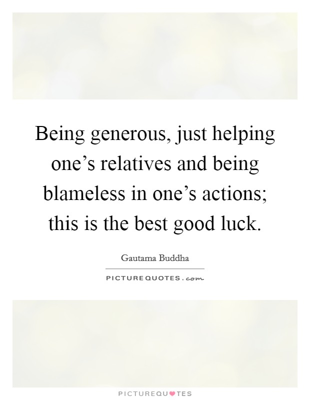 Being generous, just helping one's relatives and being blameless in one's actions; this is the best good luck Picture Quote #1