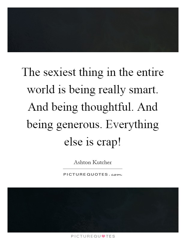 The sexiest thing in the entire world is being really smart. And being thoughtful. And being generous. Everything else is crap! Picture Quote #1