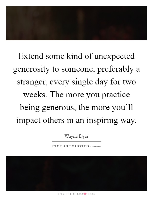 Extend some kind of unexpected generosity to someone, preferably a stranger, every single day for two weeks. The more you practice being generous, the more you'll impact others in an inspiring way Picture Quote #1