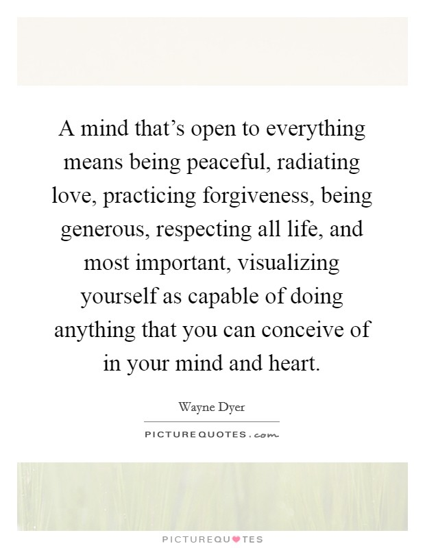 A mind that's open to everything means being peaceful, radiating love, practicing forgiveness, being generous, respecting all life, and most important, visualizing yourself as capable of doing anything that you can conceive of in your mind and heart Picture Quote #1