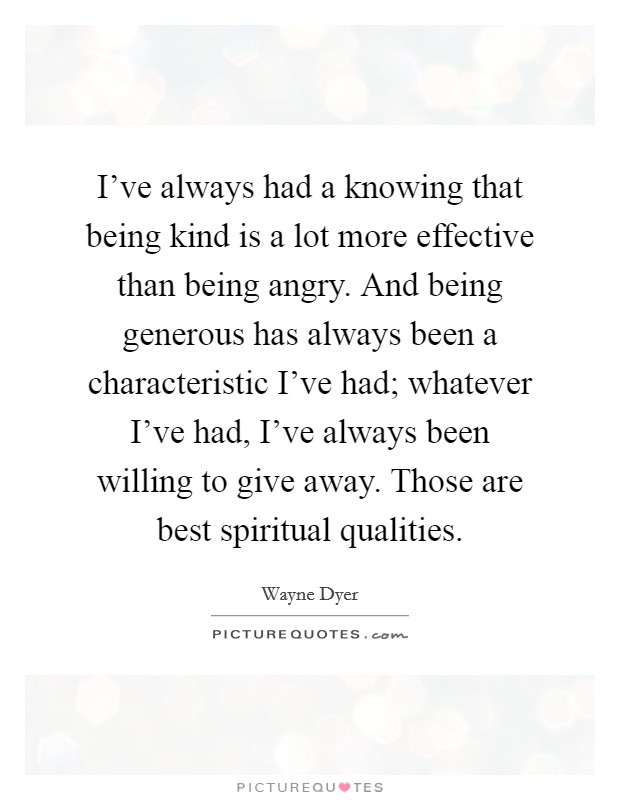 I've always had a knowing that being kind is a lot more effective than being angry. And being generous has always been a characteristic I've had; whatever I've had, I've always been willing to give away. Those are best spiritual qualities Picture Quote #1