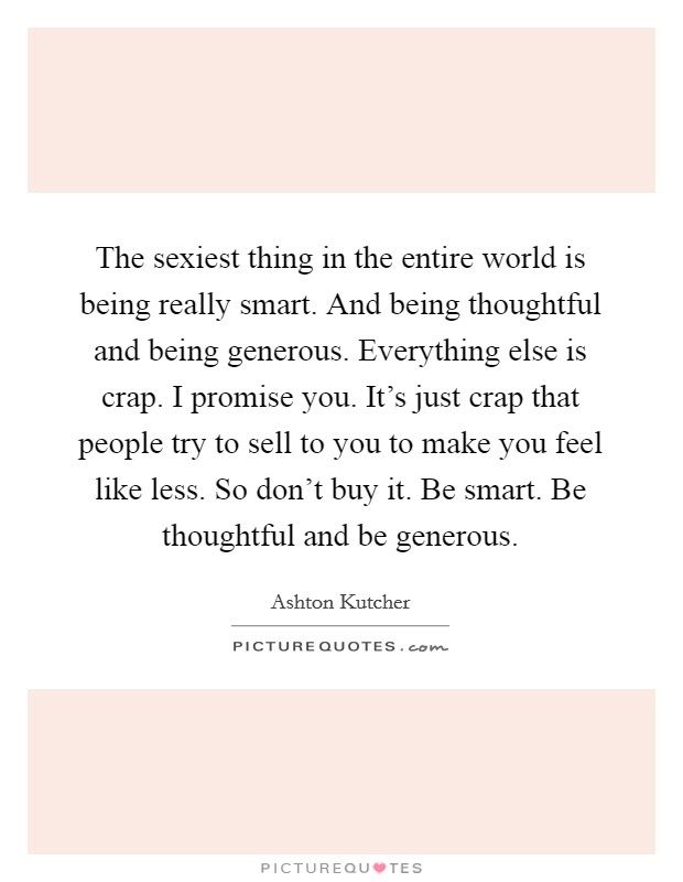 The sexiest thing in the entire world is being really smart. And being thoughtful and being generous. Everything else is crap. I promise you. It's just crap that people try to sell to you to make you feel like less. So don't buy it. Be smart. Be thoughtful and be generous Picture Quote #1