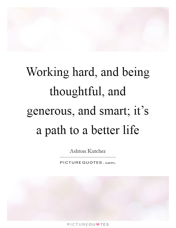 Working hard, and being thoughtful, and generous, and smart; it's a path to a better life Picture Quote #1