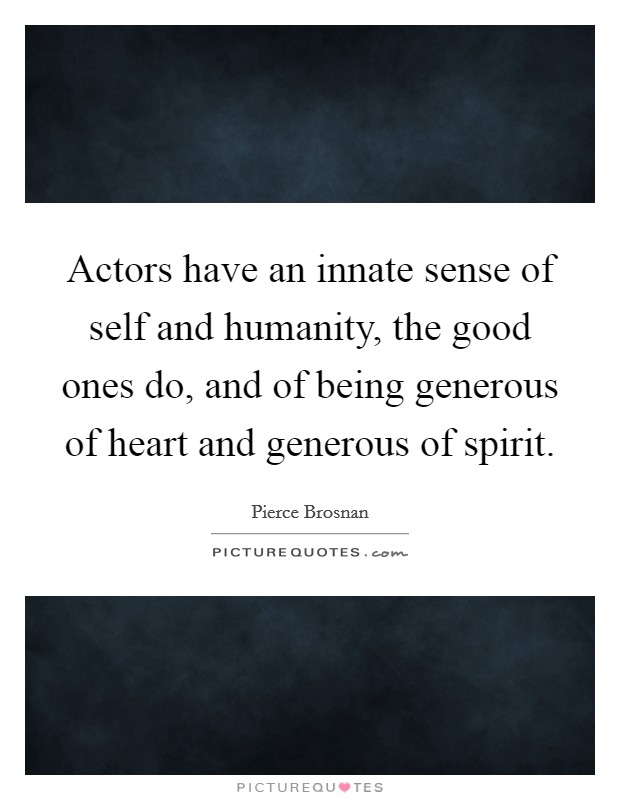Actors have an innate sense of self and humanity, the good ones do, and of being generous of heart and generous of spirit Picture Quote #1