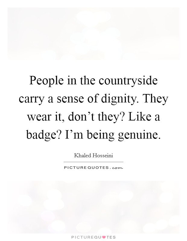 People in the countryside carry a sense of dignity. They wear it, don't they? Like a badge? I'm being genuine Picture Quote #1