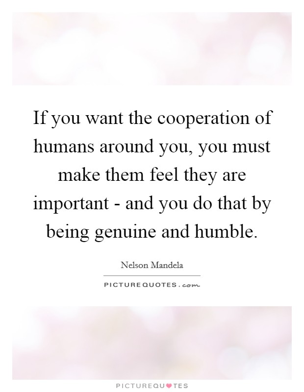 If you want the cooperation of humans around you, you must make them feel they are important - and you do that by being genuine and humble Picture Quote #1