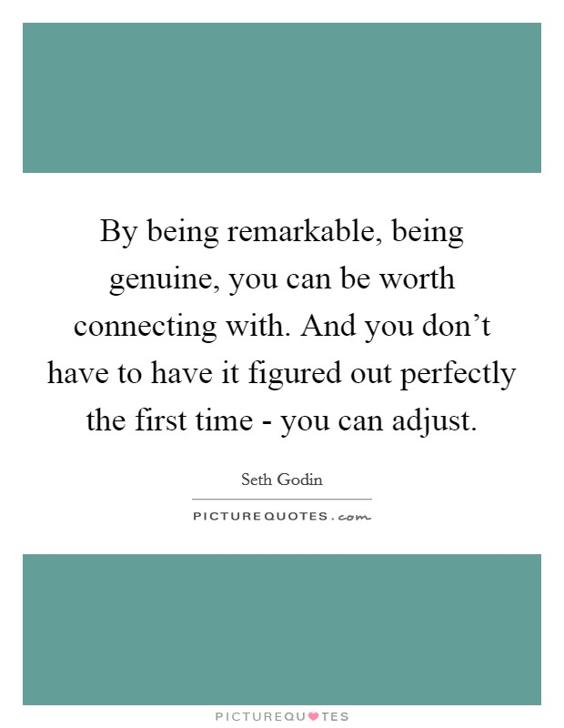 By being remarkable, being genuine, you can be worth connecting with. And you don't have to have it figured out perfectly the first time - you can adjust Picture Quote #1
