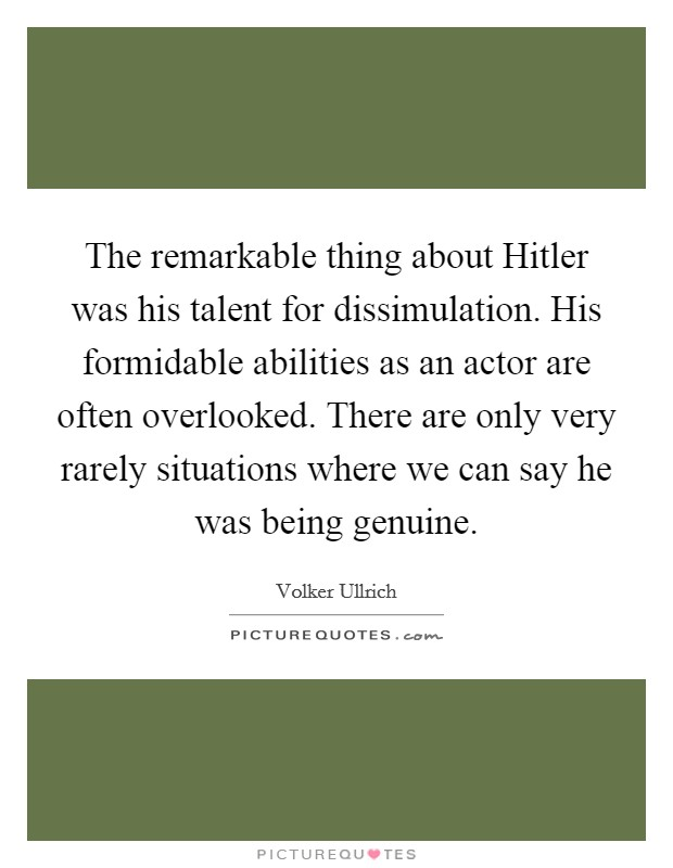 The remarkable thing about Hitler was his talent for dissimulation. His formidable abilities as an actor are often overlooked. There are only very rarely situations where we can say he was being genuine Picture Quote #1