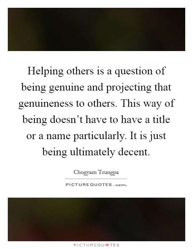 Helping others is a question of being genuine and projecting that genuineness to others. This way of being doesn't have to have a title or a name particularly. It is just being ultimately decent Picture Quote #1