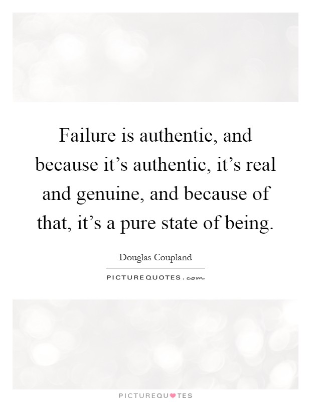 Failure is authentic, and because it's authentic, it's real and genuine, and because of that, it's a pure state of being Picture Quote #1