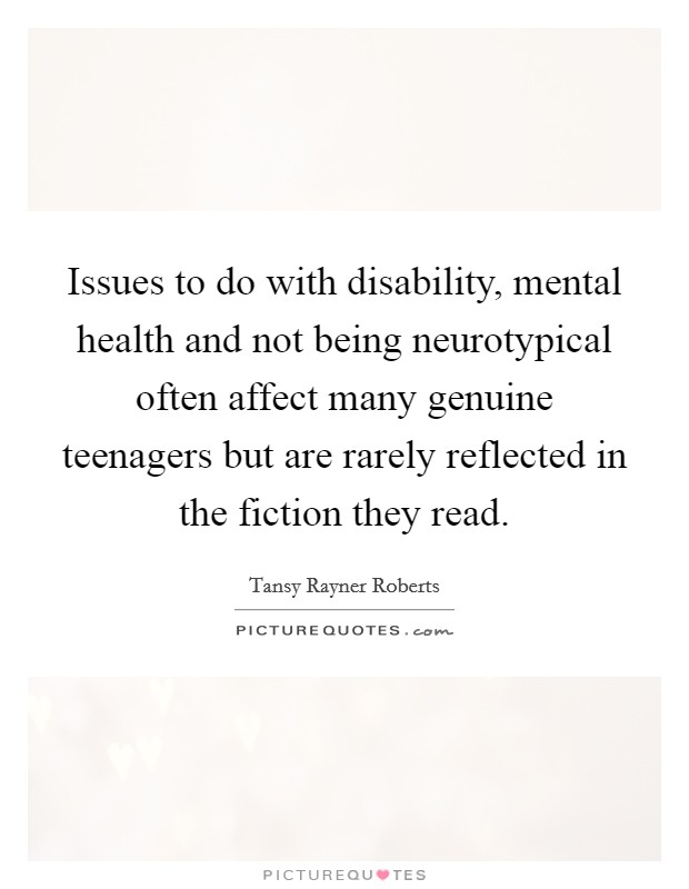 Issues to do with disability, mental health and not being neurotypical often affect many genuine teenagers but are rarely reflected in the fiction they read Picture Quote #1