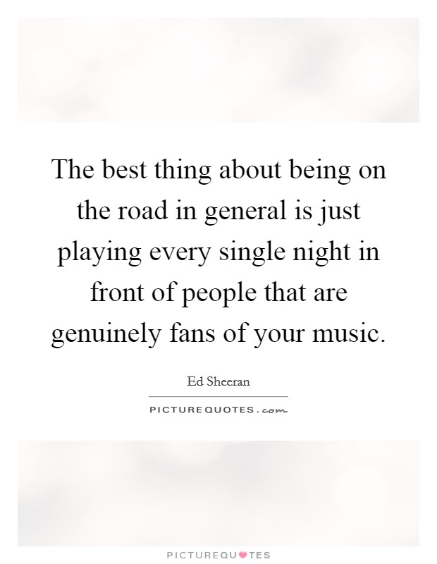The best thing about being on the road in general is just playing every single night in front of people that are genuinely fans of your music Picture Quote #1