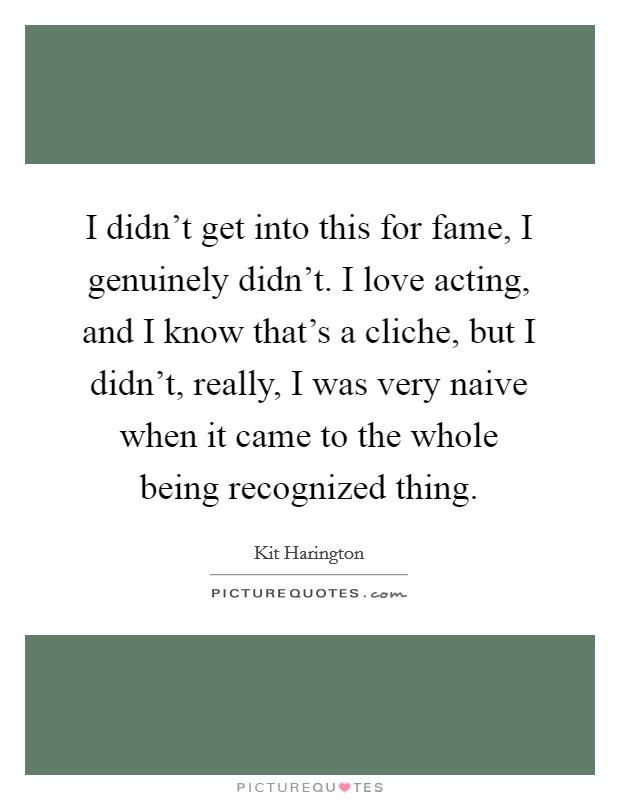 I didn't get into this for fame, I genuinely didn't. I love acting, and I know that's a cliche, but I didn't, really, I was very naive when it came to the whole being recognized thing Picture Quote #1