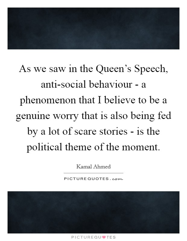 As we saw in the Queen's Speech, anti-social behaviour - a phenomenon that I believe to be a genuine worry that is also being fed by a lot of scare stories - is the political theme of the moment Picture Quote #1