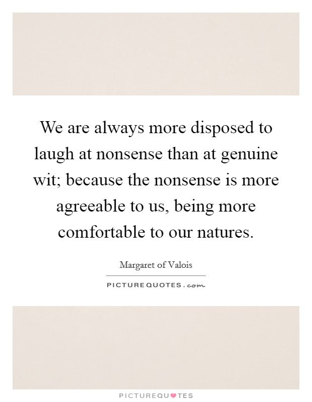 We are always more disposed to laugh at nonsense than at genuine wit; because the nonsense is more agreeable to us, being more comfortable to our natures Picture Quote #1