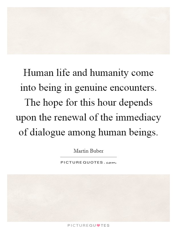 Human life and humanity come into being in genuine encounters. The hope for this hour depends upon the renewal of the immediacy of dialogue among human beings Picture Quote #1