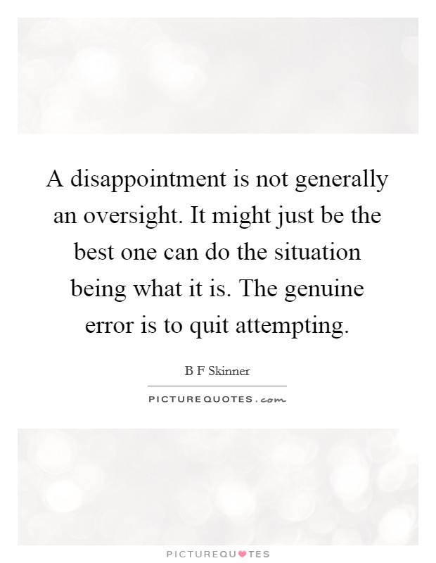 A disappointment is not generally an oversight. It might just be the best one can do the situation being what it is. The genuine error is to quit attempting Picture Quote #1