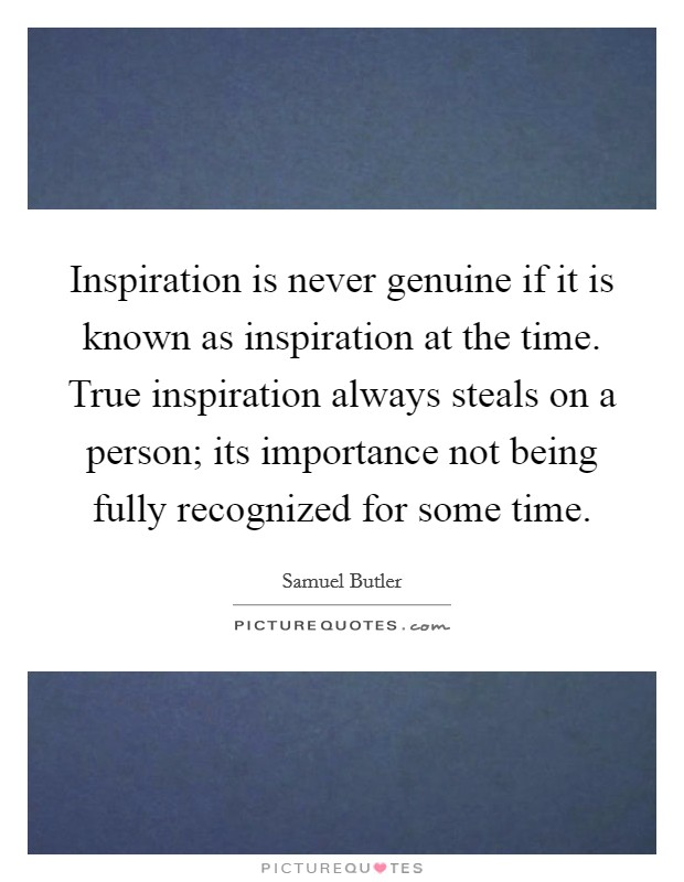Inspiration is never genuine if it is known as inspiration at the time. True inspiration always steals on a person; its importance not being fully recognized for some time Picture Quote #1