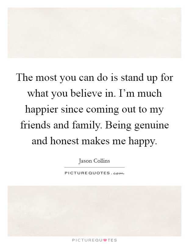 The most you can do is stand up for what you believe in. I'm much happier since coming out to my friends and family. Being genuine and honest makes me happy Picture Quote #1