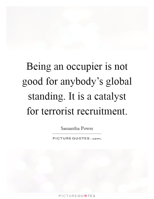 Being an occupier is not good for anybody's global standing. It is a catalyst for terrorist recruitment Picture Quote #1