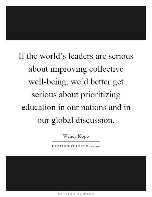 If the world's leaders are serious about improving collective well-being, we'd better get serious about prioritizing education in our nations and in our global discussion Picture Quote #1