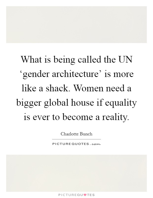 What is being called the UN 'gender architecture' is more like a shack. Women need a bigger global house if equality is ever to become a reality Picture Quote #1