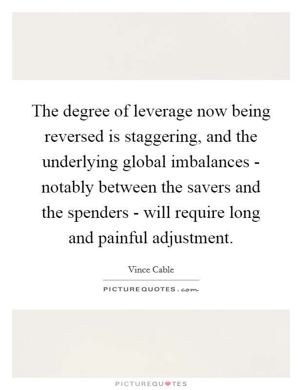 The degree of leverage now being reversed is staggering, and the underlying global imbalances - notably between the savers and the spenders - will require long and painful adjustment Picture Quote #1