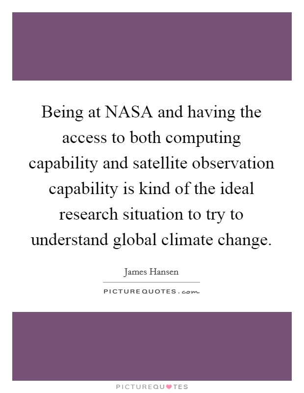 Being at NASA and having the access to both computing capability and satellite observation capability is kind of the ideal research situation to try to understand global climate change Picture Quote #1